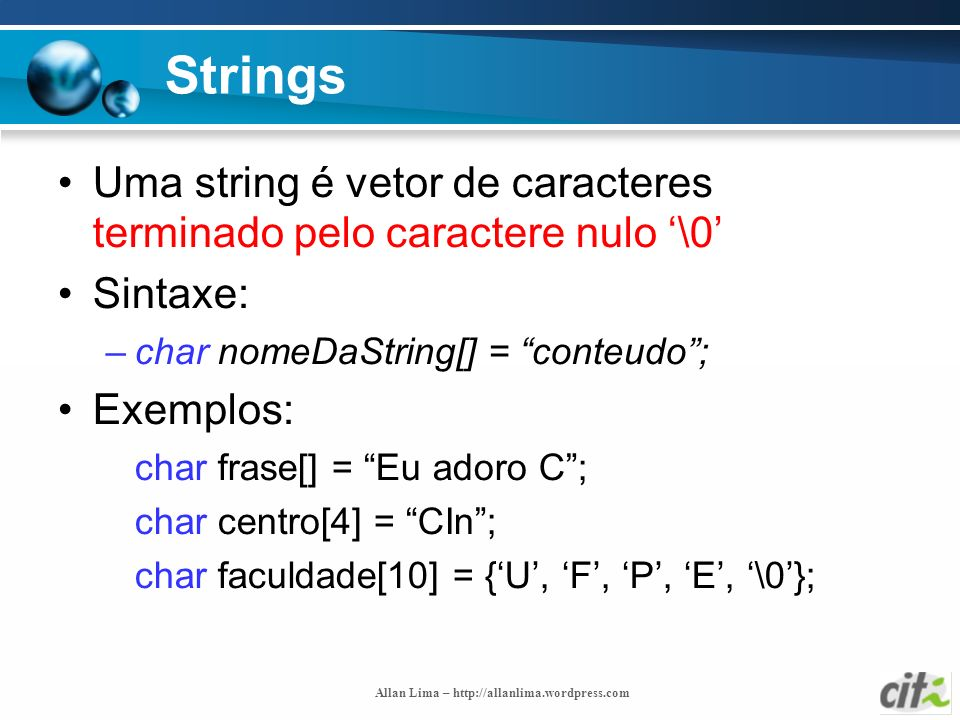 StringsUma string é vetor de caracteres terminado pelo caractere nulo '\0' Sintaxe: char nomeDaString[] = conteudo ;